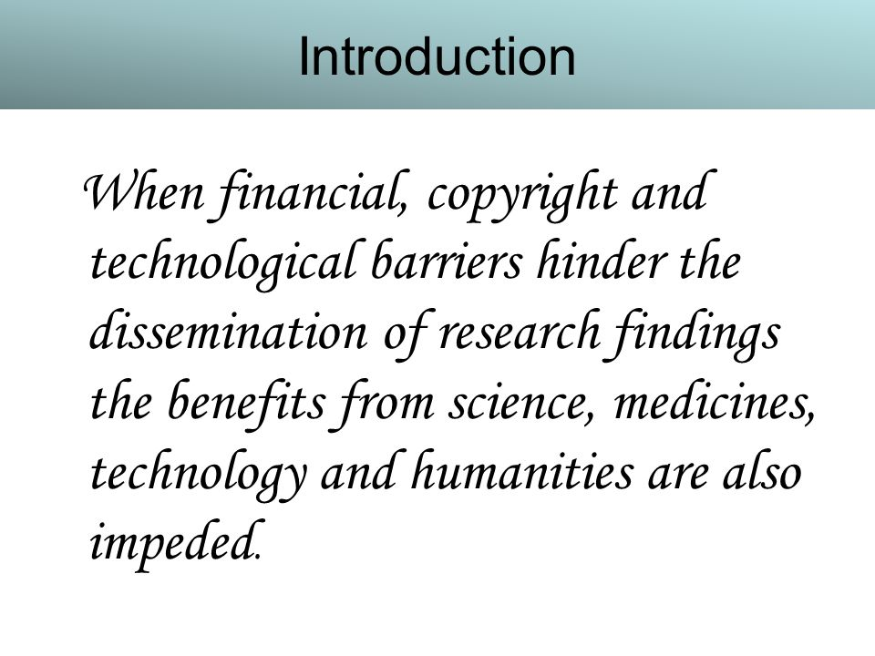 Introduction When financial, copyright and technological barriers hinder the dissemination of research findings the benefits from science, medicines, technology and humanities are also impeded.