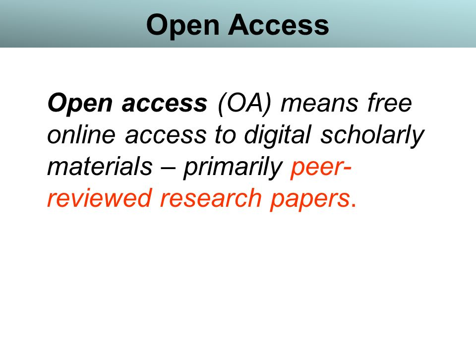Open Access Open access (OA) means free online access to digital scholarly materials – primarily peer- reviewed research papers.