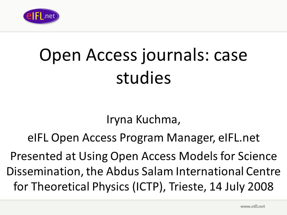 Open Access journals: case studies Iryna Kuchma, eIFL Open Access Program Manager, eIFL.net Presented at Using Open Access Models for Science Dissemination, the Abdus Salam International Centre for Theoretical Physics (ICTP), Trieste, 14 July 2008