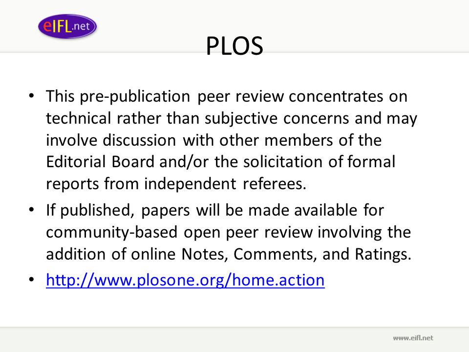 PLOS This pre-publication peer review concentrates on technical rather than subjective concerns and may involve discussion with other members of the Editorial Board and/or the solicitation of formal reports from independent referees.