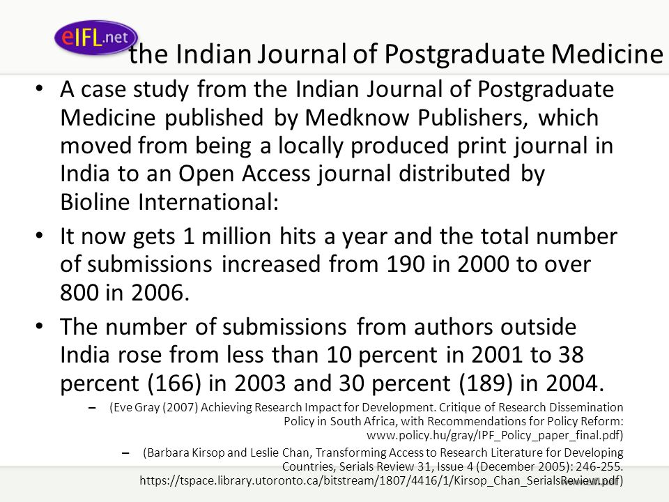 the Indian Journal of Postgraduate Medicine A case study from the Indian Journal of Postgraduate Medicine published by Medknow Publishers, which moved from being a locally produced print journal in India to an Open Access journal distributed by Bioline International: It now gets 1 million hits a year and the total number of submissions increased from 190 in 2000 to over 800 in 2006.