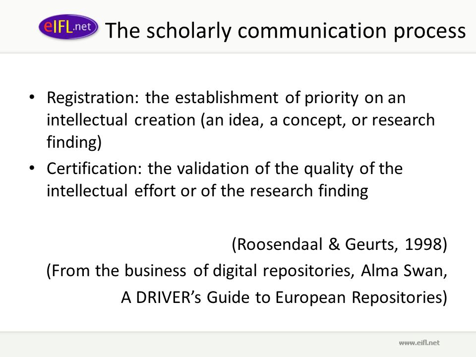 The scholarly communication process Registration: the establishment of priority on an intellectual creation (an idea, a concept, or research finding) Certification: the validation of the quality of the intellectual effort or of the research finding (Roosendaal & Geurts, 1998) (From the business of digital repositories, Alma Swan, A DRIVERs Guide to European Repositories)