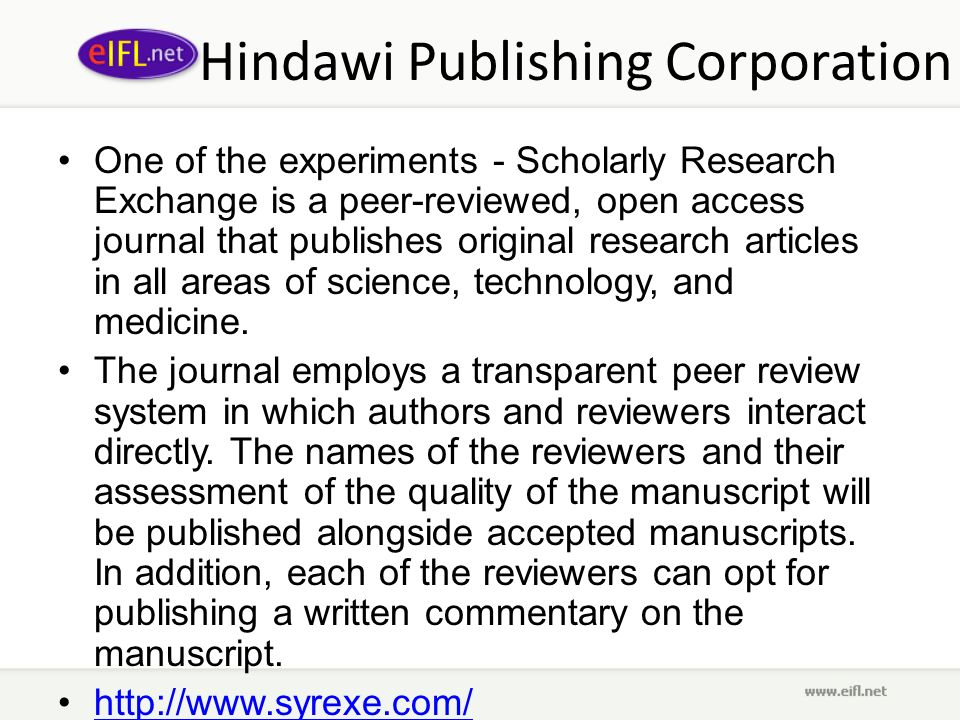 Hindawi Publishing Corporation One of the experiments - Scholarly Research Exchange is a peer-reviewed, open access journal that publishes original research articles in all areas of science, technology, and medicine.