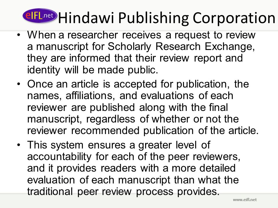 Hindawi Publishing Corporation When a researcher receives a request to review a manuscript for Scholarly Research Exchange, they are informed that their review report and identity will be made public.