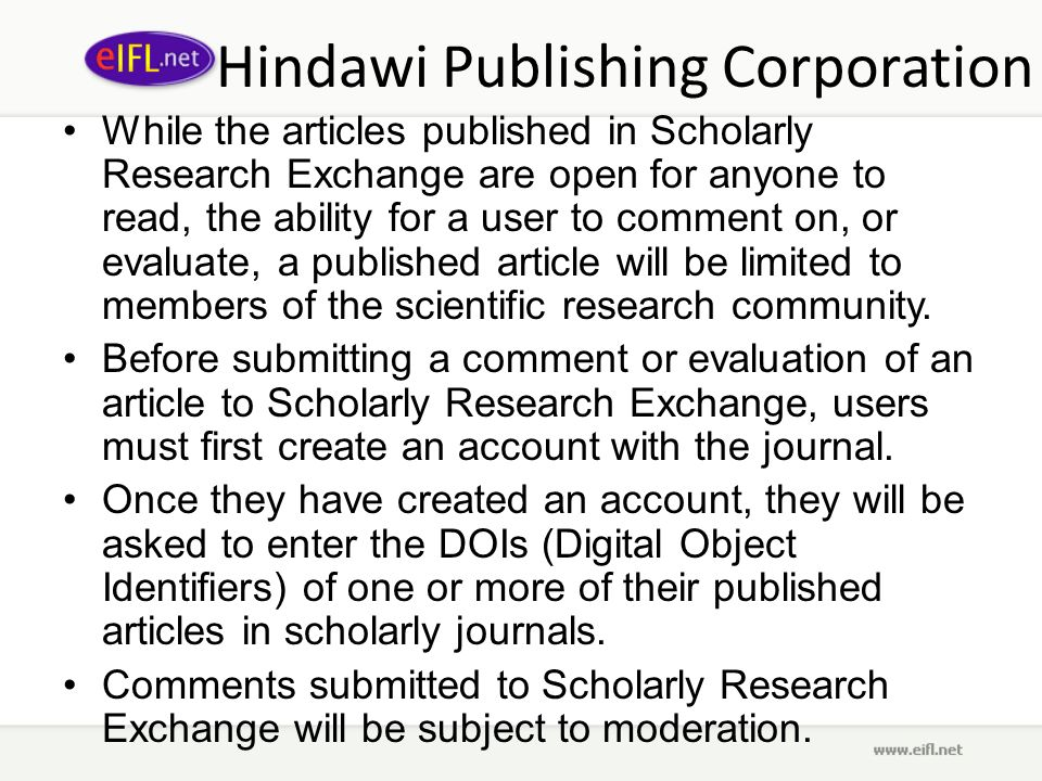 Hindawi Publishing Corporation While the articles published in Scholarly Research Exchange are open for anyone to read, the ability for a user to comment on, or evaluate, a published article will be limited to members of the scientific research community.