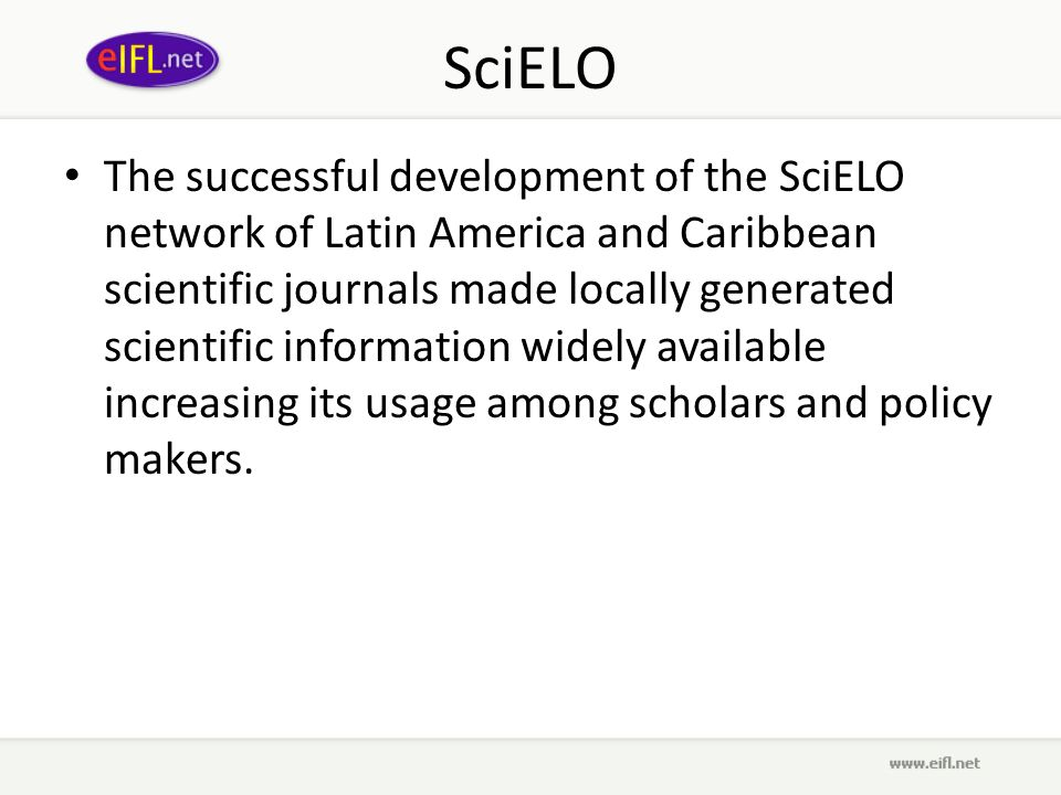 SciELO The successful development of the SciELO network of Latin America and Caribbean scientific journals made locally generated scientific information widely available increasing its usage among scholars and policy makers.