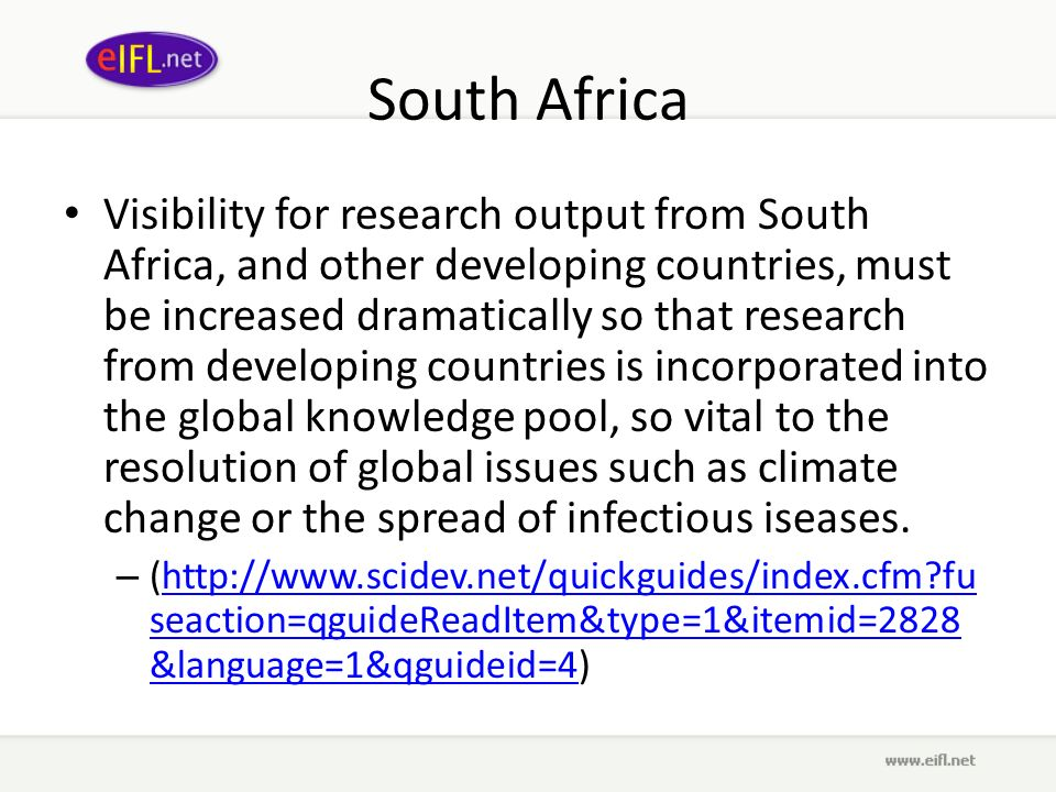 South Africa Visibility for research output from South Africa, and other developing countries, must be increased dramatically so that research from developing countries is incorporated into the global knowledge pool, so vital to the resolution of global issues such as climate change or the spread of infectious iseases.