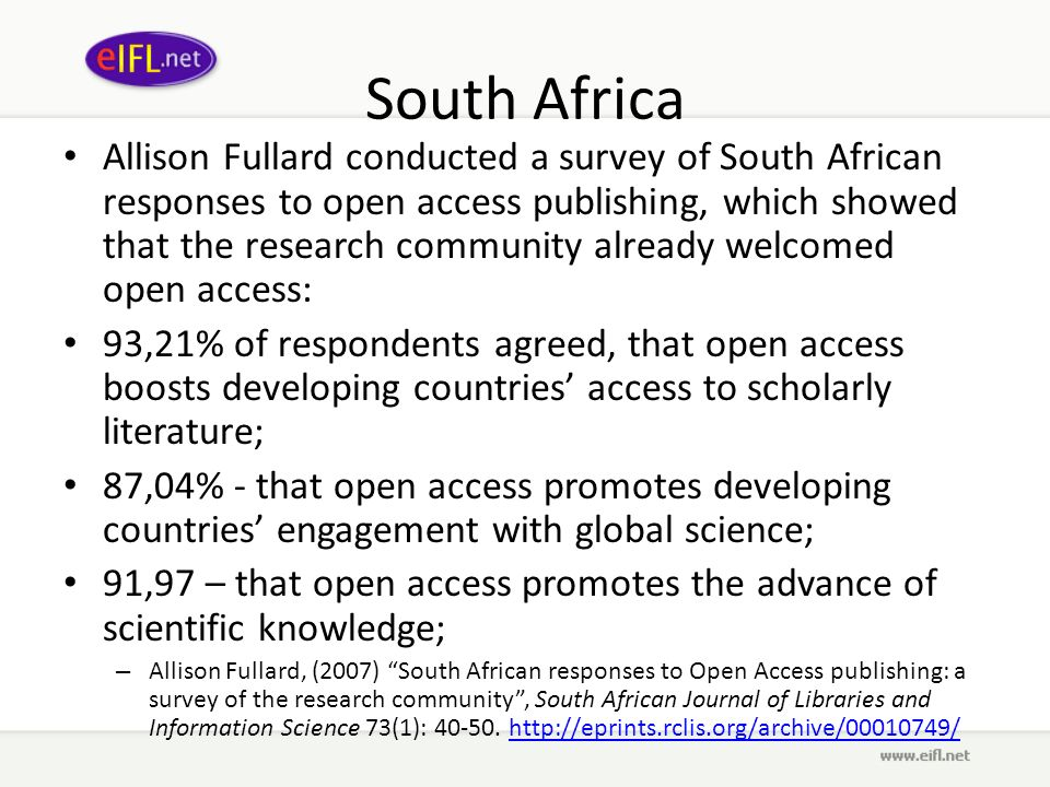 South Africa Allison Fullard conducted a survey of South African responses to open access publishing, which showed that the research community already welcomed open access: 93,21% of respondents agreed, that open access boosts developing countries access to scholarly literature; 87,04% - that open access promotes developing countries engagement with global science; 91,97 – that open access promotes the advance of scientific knowledge; – Allison Fullard, (2007) South African responses to Open Access publishing: a survey of the research community, South African Journal of Libraries and Information Science 73(1): 40-50.