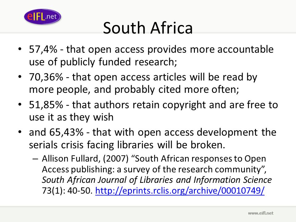 South Africa 57,4% - that open access provides more accountable use of publicly funded research; 70,36% - that open access articles will be read by more people, and probably cited more often; 51,85% - that authors retain copyright and are free to use it as they wish and 65,43% - that with open access development the serials crisis facing libraries will be broken.