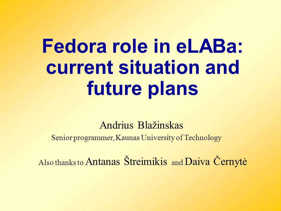 Andrius Blažinskas Fedora role in eLABa: current situation and future plans Senior programmer, Kaunas University of Technology Also thanks to Antanas Štreimikis and Daiva Černytė