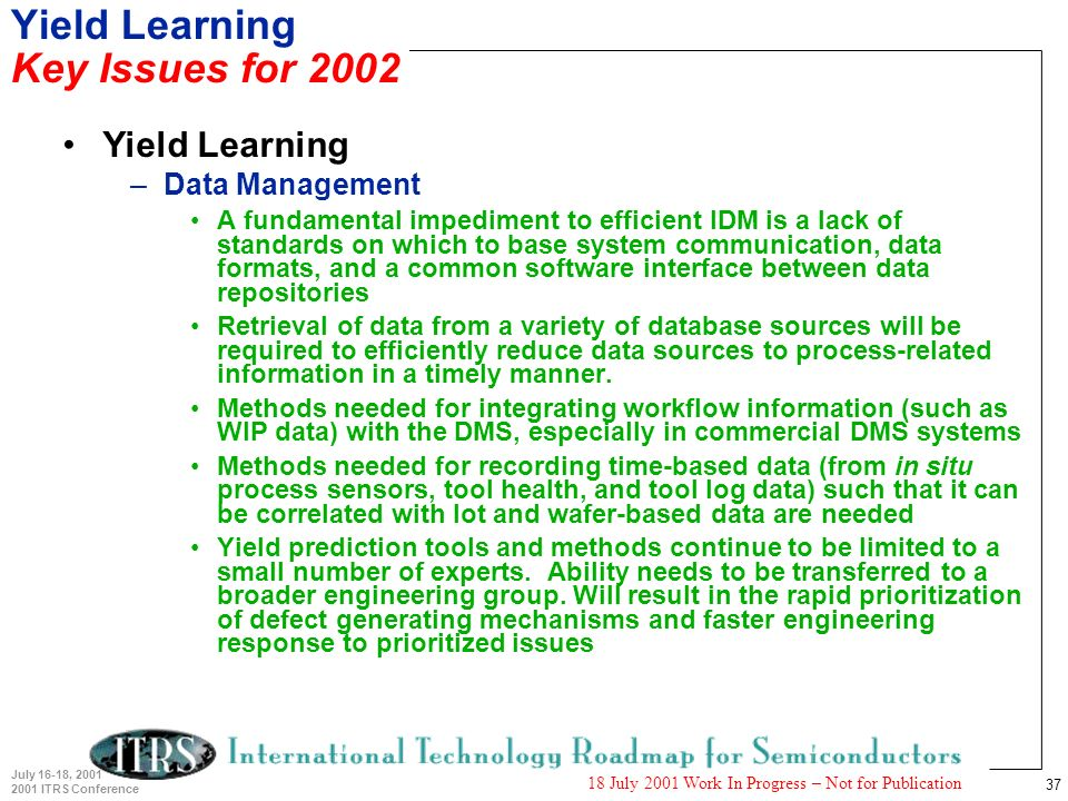 37 July 16-18, 2001 2001 ITRS Conference 18 July 2001 Work In Progress – Not for Publication Yield Learning Key Issues for 2002 Yield Learning –Data M