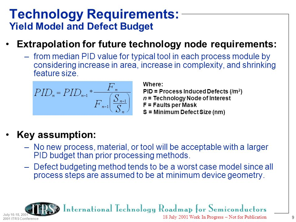 9 July 16-18, 2001 2001 ITRS Conference 18 July 2001 Work In Progress – Not for Publication Technology Requirements: Yield Model and Defect Budget Ext