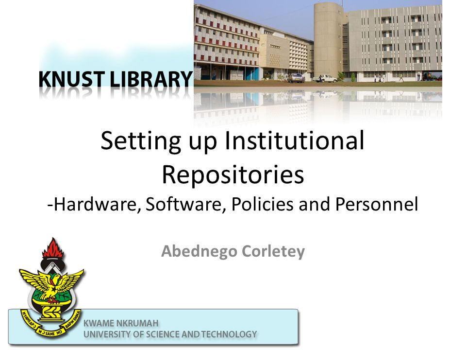 Setting up Institutional Repositories -Hardware, Software, Policies and Personnel Abednego Corletey