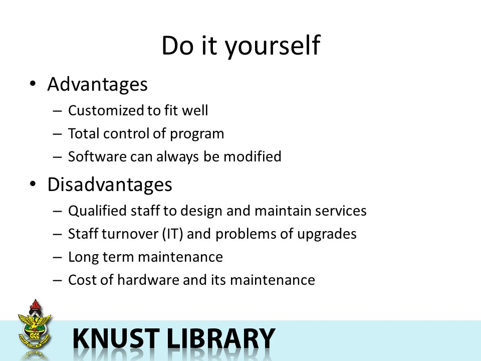 Do it yourself Advantages – Customized to fit well – Total control of program – Software can always be modified Disadvantages – Qualified staff to design and maintain services – Staff turnover (IT) and problems of upgrades – Long term maintenance – Cost of hardware and its maintenance