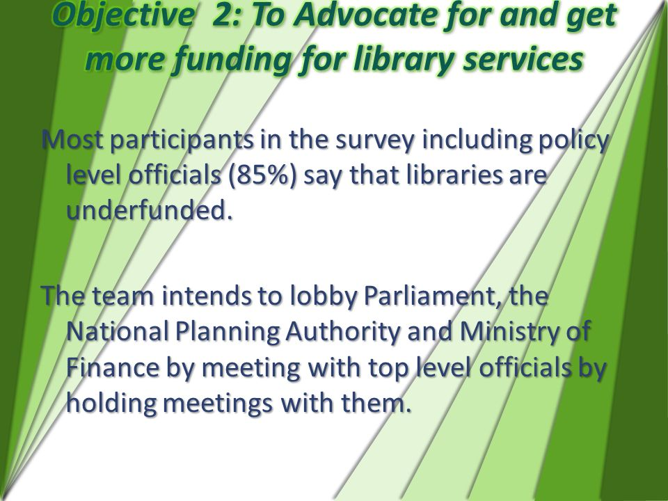 Most participants in the survey including policy level officials (85%) say that libraries are underfunded. The team intends to lobby Parliament, the N