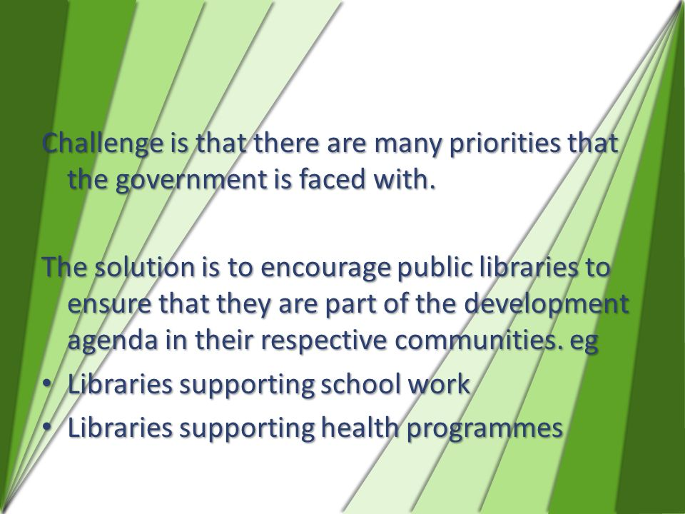 Challenge is that there are many priorities that the government is faced with. The solution is to encourage public libraries to ensure that they are p