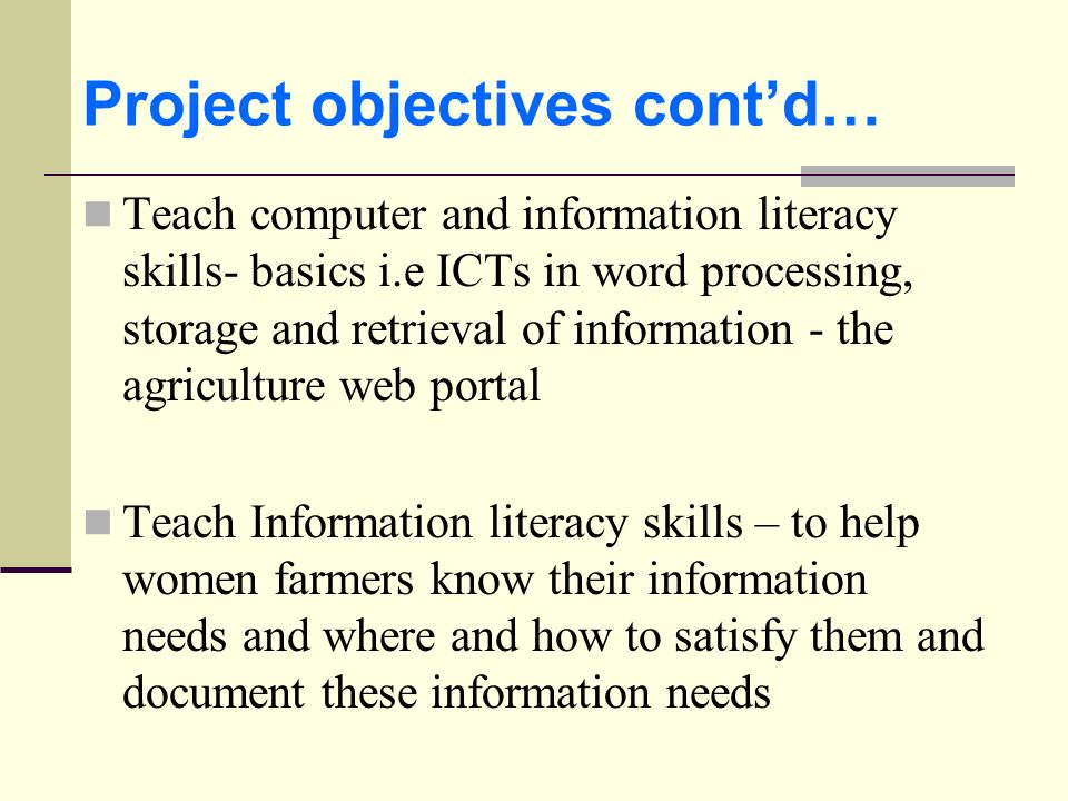 Project objectives contd… Teach computer and information literacy skills- basics i.e ICTs in word processing, storage and retrieval of information - t
