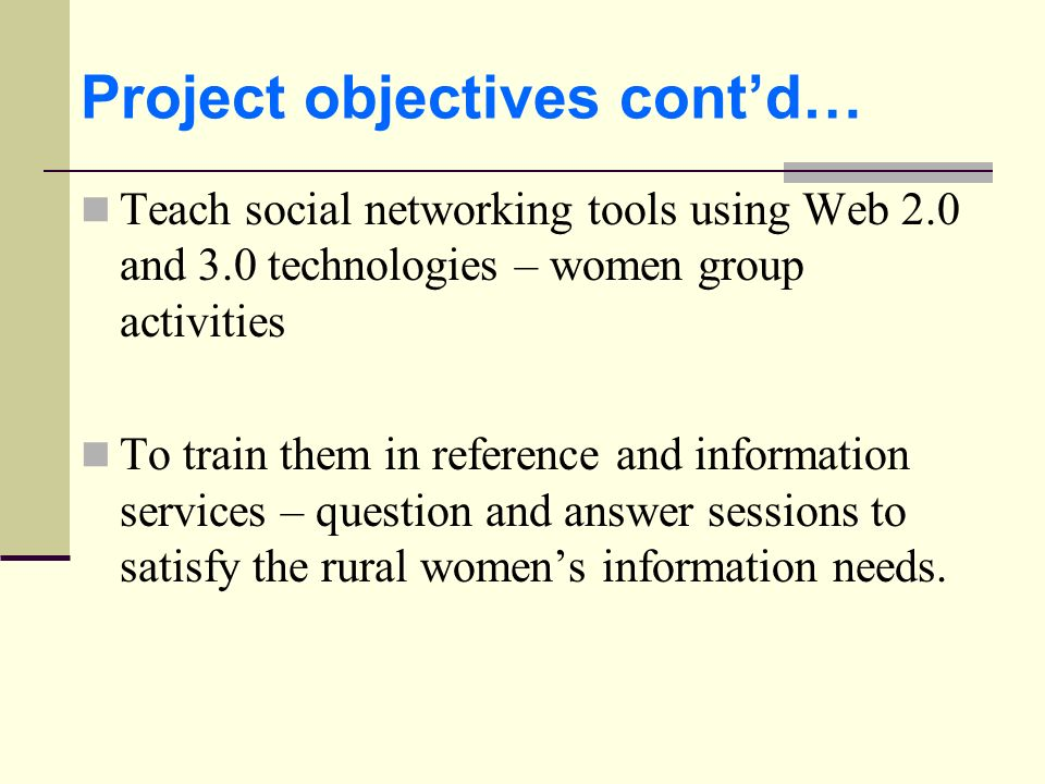 Project objectives contd… Teach social networking tools using Web 2.0 and 3.0 technologies – women group activities To train them in reference and inf