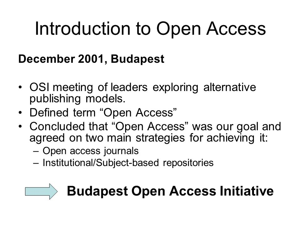 Introduction to Open Access December 2001, Budapest OSI meeting of leaders exploring alternative publishing models. Defined term Open Access Concluded