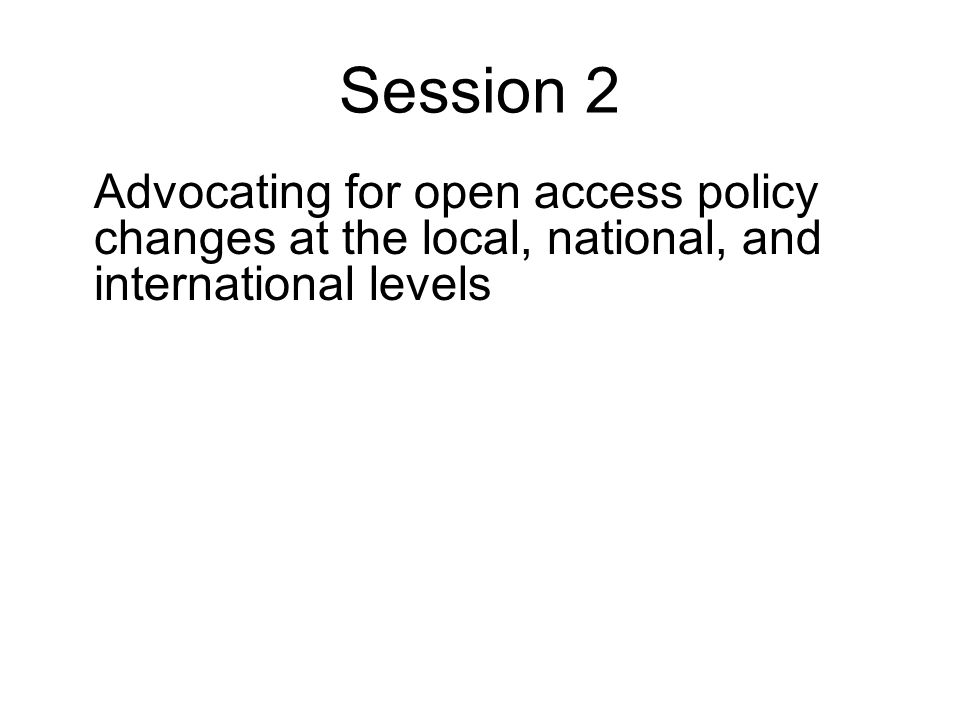 Session 2 Advocating for open access policy changes at the local, national, and international levels