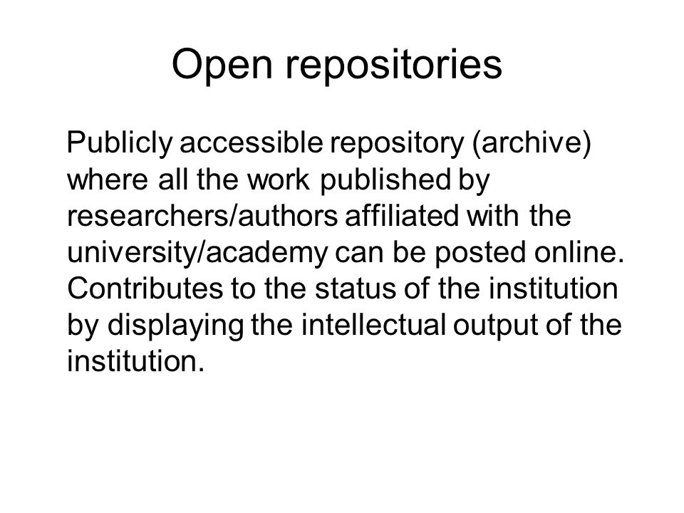 Open repositories Publicly accessible repository (archive) where all the work published by researchers/authors affiliated with the university/academy