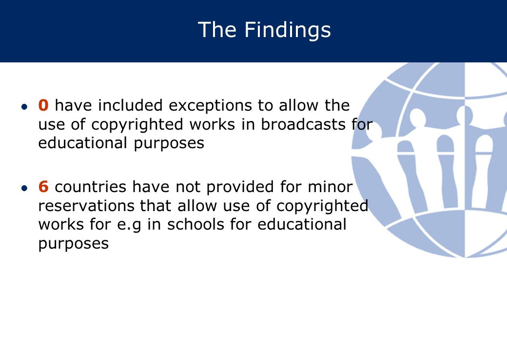 The Findings 0 have included exceptions to allow the use of copyrighted works in broadcasts for educational purposes 6 countries have not provided for