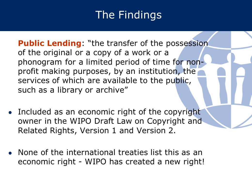 The Findings Public Lending: the transfer of the possession of the original or a copy of a work or a phonogram for a limited period of time for non- profit making purposes, by an institution, the services of which are available to the public, such as a library or archive Included as an economic right of the copyright owner in the WIPO Draft Law on Copyright and Related Rights, Version 1 and Version 2.