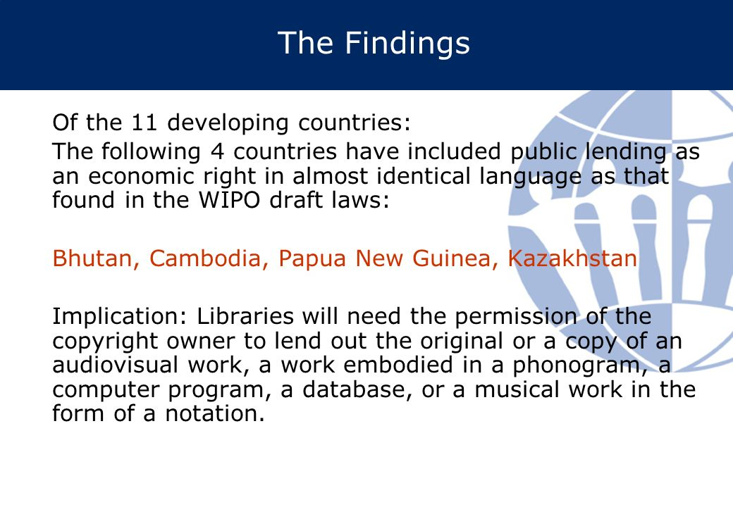 The Findings Of the 11 developing countries: The following 4 countries have included public lending as an economic right in almost identical language as that found in the WIPO draft laws: Bhutan, Cambodia, Papua New Guinea, Kazakhstan Implication: Libraries will need the permission of the copyright owner to lend out the original or a copy of an audiovisual work, a work embodied in a phonogram, a computer program, a database, or a musical work in the form of a notation.