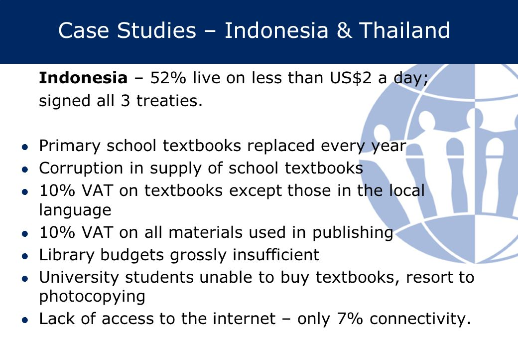 Case Studies – Indonesia & Thailand Indonesia – 52% live on less than US$2 a day; signed all 3 treaties. Primary school textbooks replaced every year