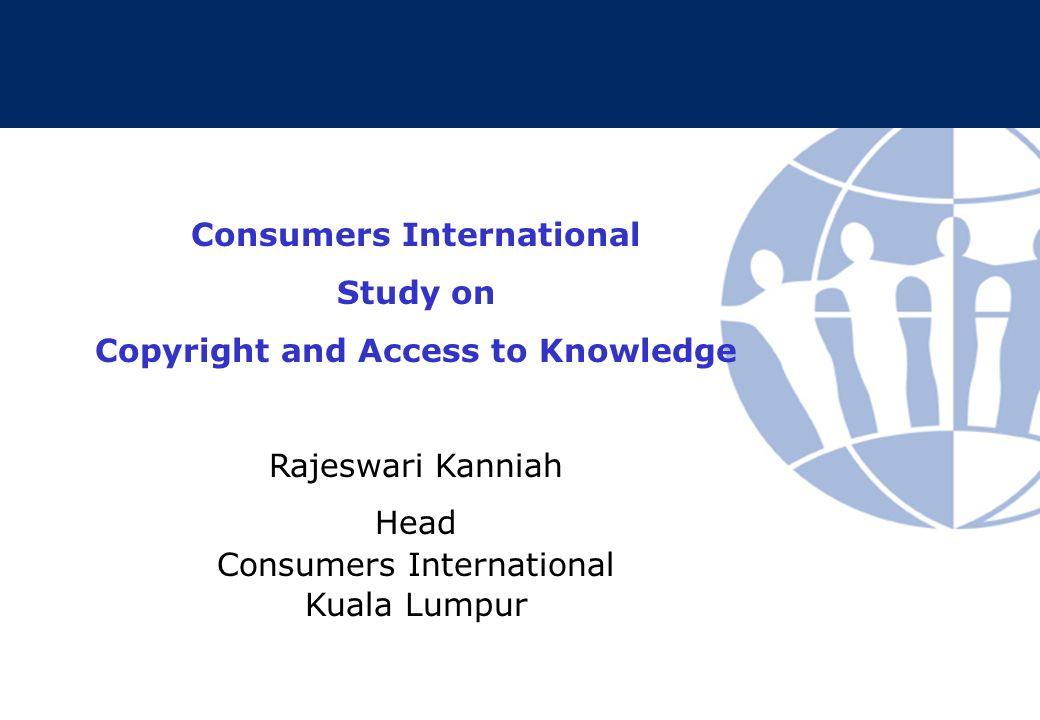 Consumers International Study on Copyright and Access to Knowledge Rajeswari Kanniah Head Consumers International Kuala Lumpur