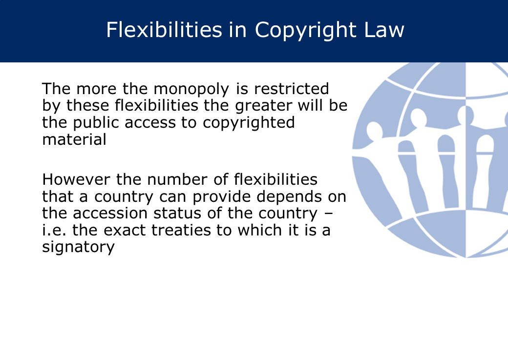 Flexibilities in Copyright Law The more the monopoly is restricted by these flexibilities the greater will be the public access to copyrighted material However the number of flexibilities that a country can provide depends on the accession status of the country – i.e.