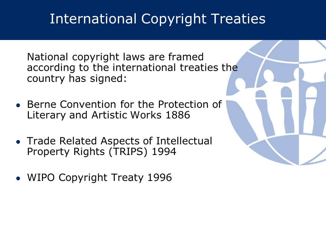 International Copyright Treaties National copyright laws are framed according to the international treaties the country has signed: Berne Convention for the Protection of Literary and Artistic Works 1886 Trade Related Aspects of Intellectual Property Rights (TRIPS) 1994 WIPO Copyright Treaty 1996