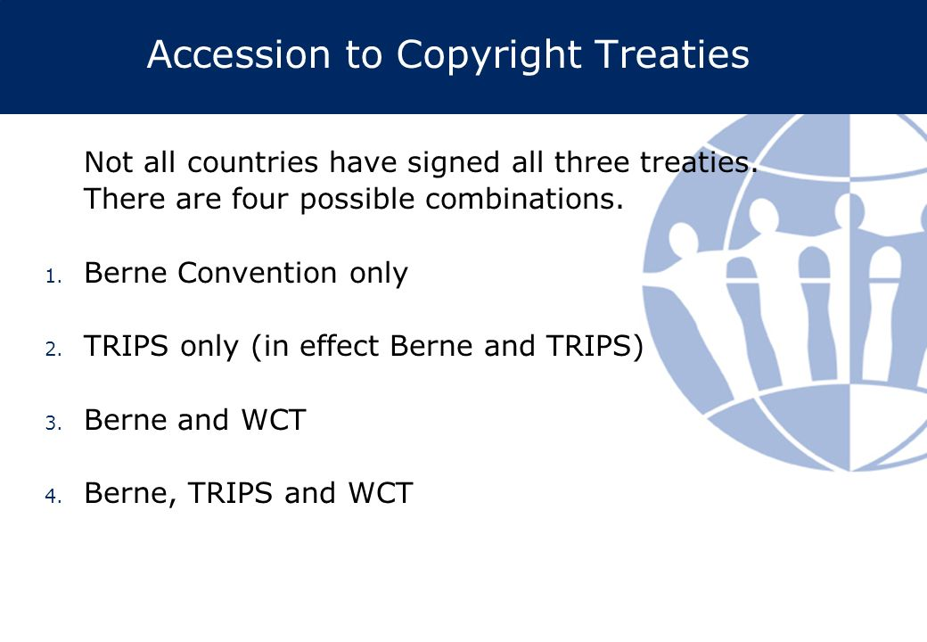Accession to Copyright Treaties Not all countries have signed all three treaties. There are four possible combinations. 1. Berne Convention only 2. TR