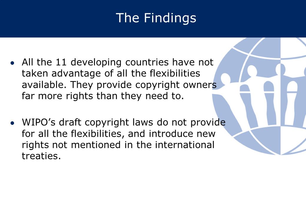 The Findings All the 11 developing countries have not taken advantage of all the flexibilities available. They provide copyright owners far more right