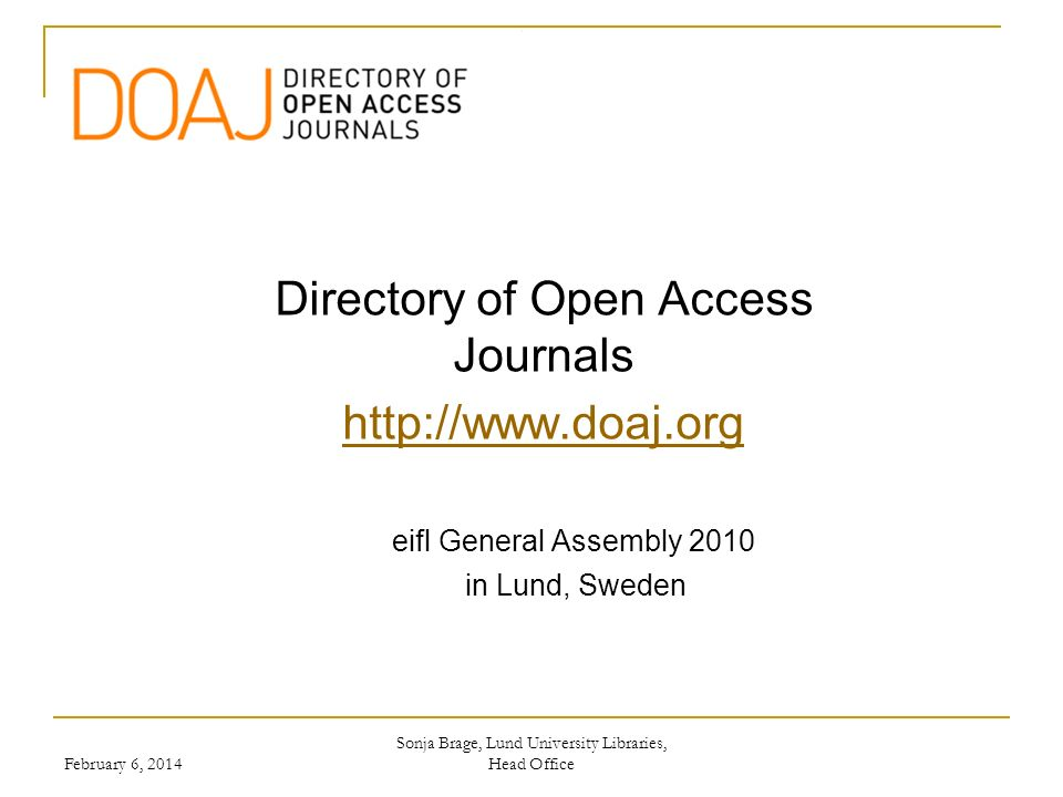 Background Initiated during the first NCSC in Lund/Copenhagen 2002 Initially funded by Open Society Institute and co-funded by SPARC Project started in January 2003 Service launched in May 2003 with 300+ journals Sonja Brage, Lund University Libraries, Head Office February 6, 2014