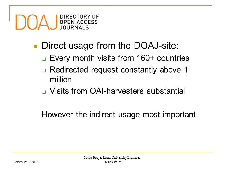 Sonja Brage, Lund University Libraries, Head Office Direct usage from the DOAJ-site: Every month visits from 160+ countries Redirected request constantly above 1 million Visits from OAI-harvesters substantial However the indirect usage most important February 6, 2014