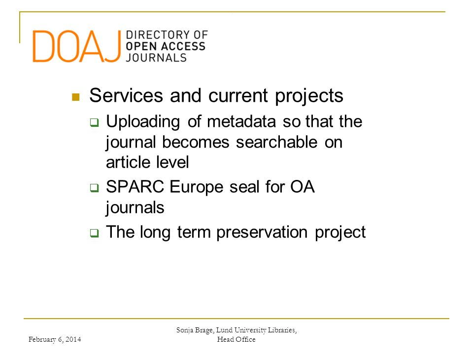 Services and current projects Uploading of metadata so that the journal becomes searchable on article level SPARC Europe seal for OA journals The long term preservation project Sonja Brage, Lund University Libraries, Head Office February 6, 2014