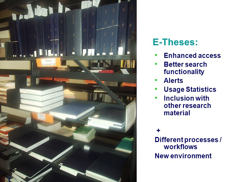 Enhanced access Better search functionality Alerts Usage Statistics Inclusion with other research material + Different processes / workflows New environment E-Theses: