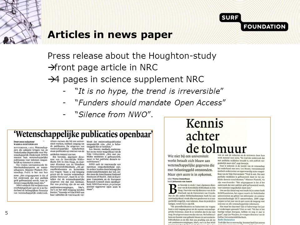 5 Articles in news paper Press release about the Houghton-study front page article in NRC 4 pages in science supplement NRC -It is no hype, the trend is irreversible -Funders should mandate Open Access -Silence from NWO.