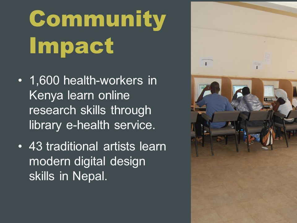 Community Impact 1,600 health-workers in Kenya learn online research skills through library e-health service. 43 traditional artists learn modern digi