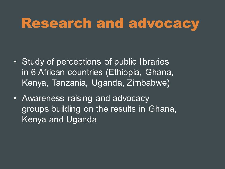 Research and advocacy Study of perceptions of public libraries in 6 African countries (Ethiopia, Ghana, Kenya, Tanzania, Uganda, Zimbabwe) Awareness raising and advocacy groups building on the results in Ghana, Kenya and Uganda