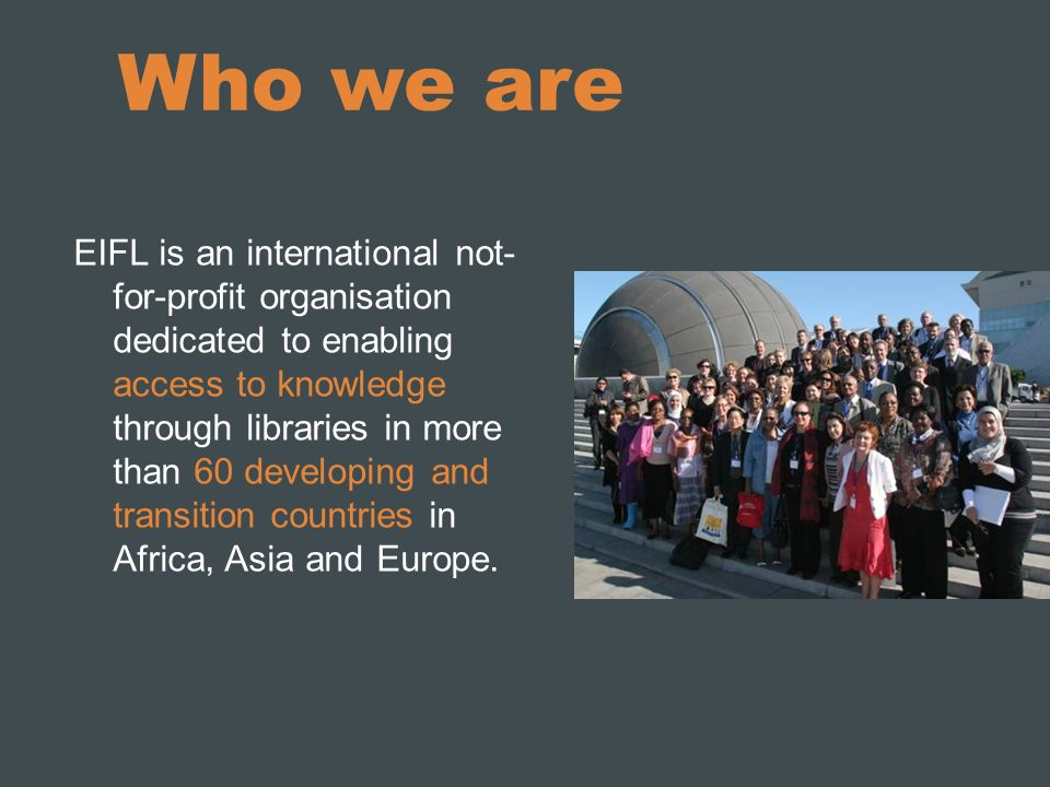 Who we are EIFL is an international not- for-profit organisation dedicated to enabling access to knowledge through libraries in more than 60 developing and transition countries in Africa, Asia and Europe.