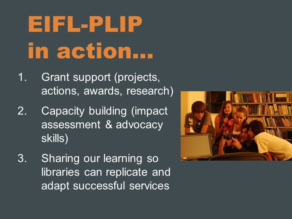 EIFL-PLIP in action… 1.Grant support (projects, actions, awards, research) 2.Capacity building (impact assessment & advocacy skills) 3.Sharing our learning so libraries can replicate and adapt successful services