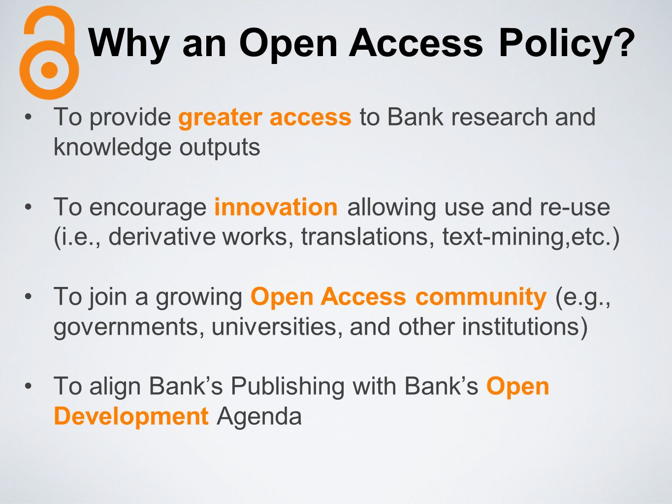 Why an Open Access Policy? To provide greater access to Bank research and knowledge outputs To encourage innovation allowing use and re-use (i.e., der