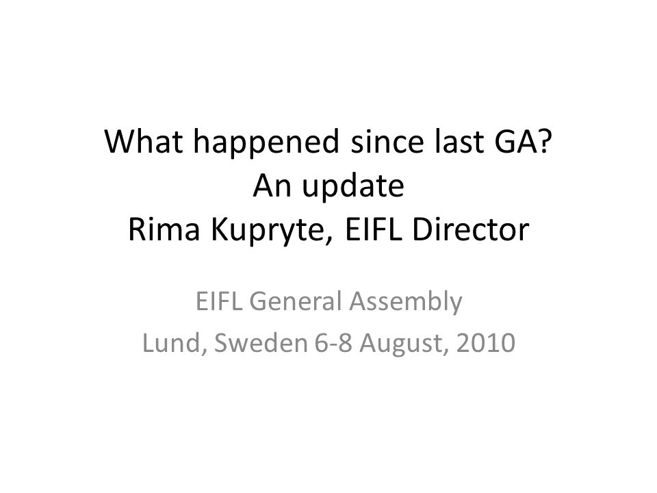 What happened since last GA? An update Rima Kupryte, EIFL Director EIFL General Assembly Lund, Sweden 6-8 August, 2010