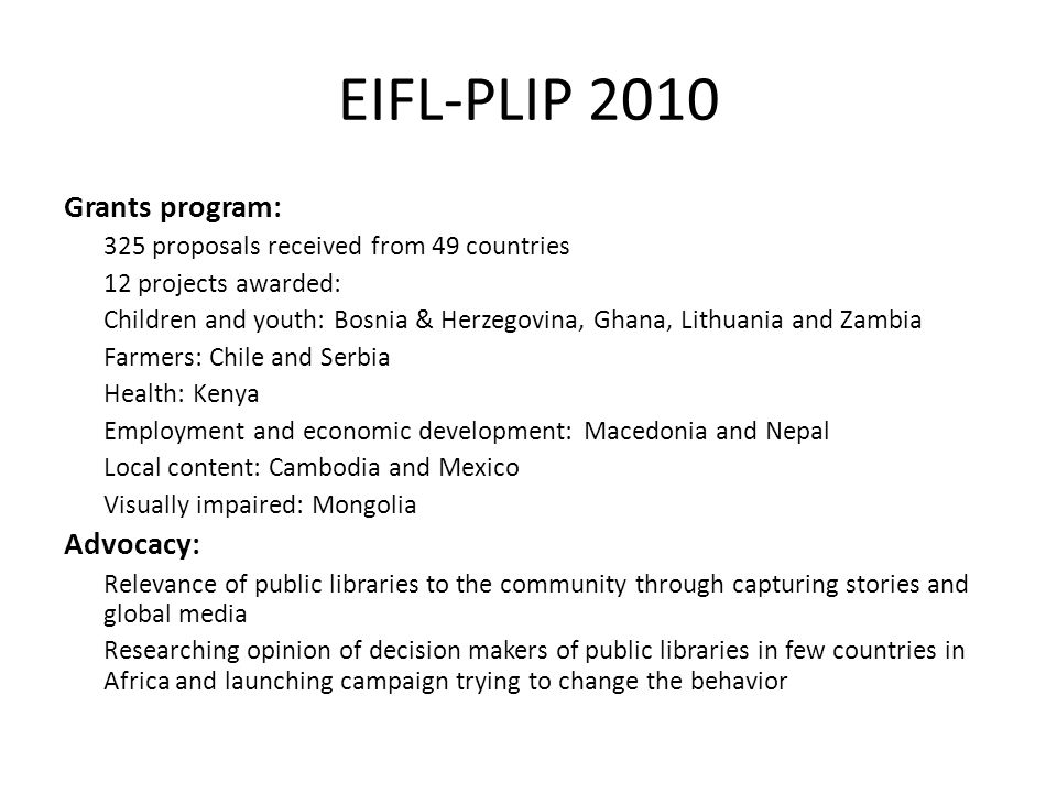 EIFL-PLIP 2010 Grants program: 325 proposals received from 49 countries 12 projects awarded: Children and youth: Bosnia & Herzegovina, Ghana, Lithuani