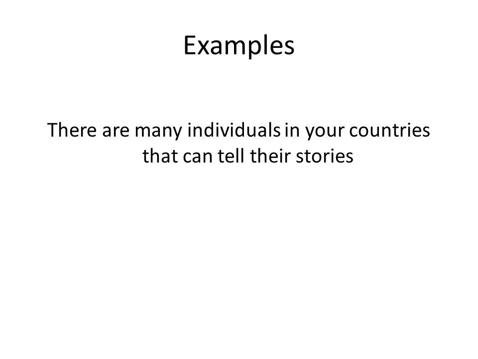 Examples There are many individuals in your countries that can tell their stories