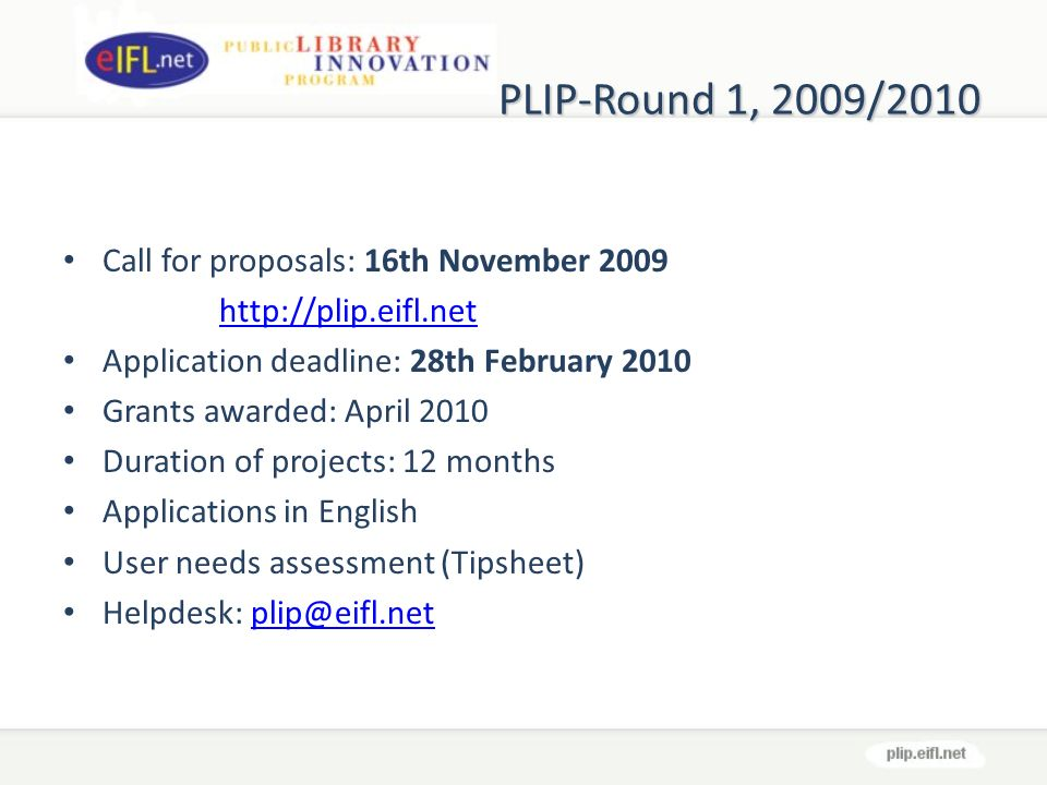 PLIP-Round 1, 2009/2010 Call for proposals: 16th November Application deadline: 28th February 2010 Grants awarded: April 2010 Duration of projects: 12 months Applications in English User needs assessment (Tipsheet) Helpdesk: