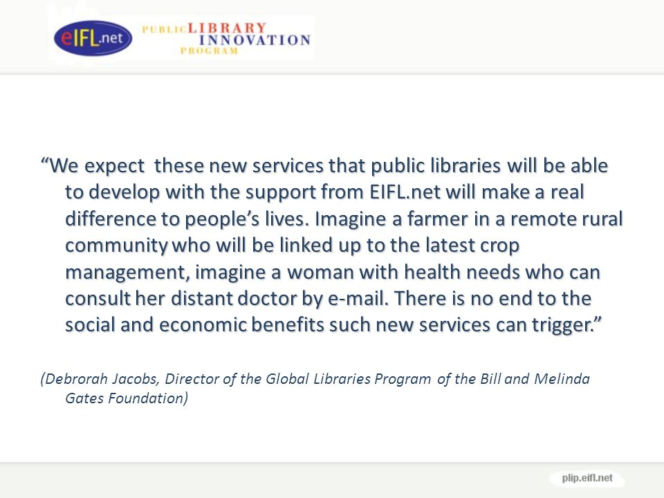 We expect these new services that public libraries will be able to develop with the support from EIFL.net will make a real difference to peoples lives.