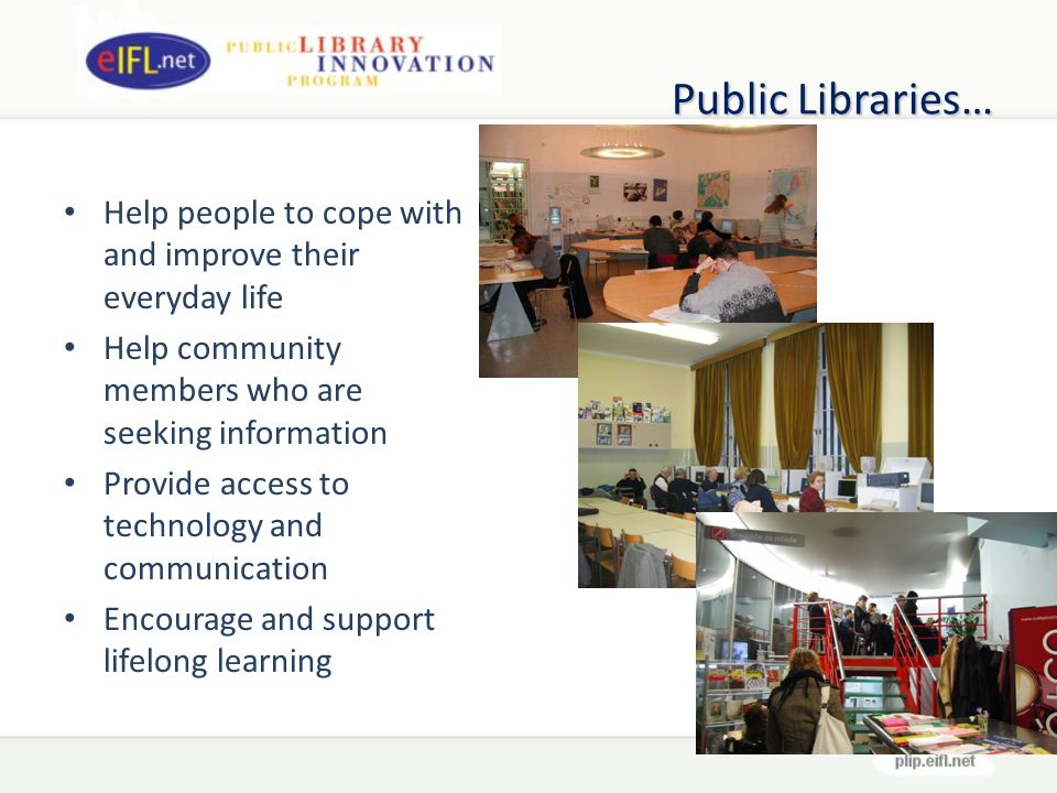Public Libraries… Help people to cope with and improve their everyday life Help community members who are seeking information Provide access to technology and communication Encourage and support lifelong learning